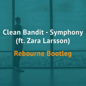 Clean Bandit & Zara Larsson - Symphony (Rebourne Bootleg)